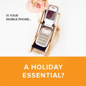 Mobile Phones - A Holiday Essential?